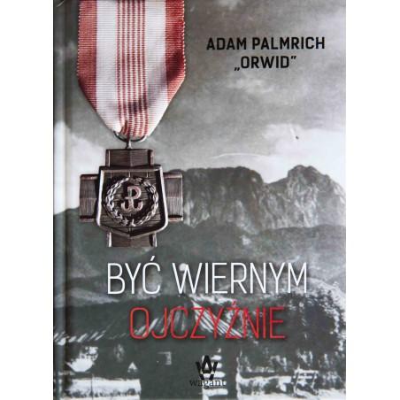 """""""Być wiernym Ojczyźnie""""      Adam Palmrich"""